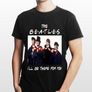 I'll Be There For You The Beatles shirt