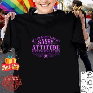 If you don't like my sassy attitude quit talking to me shirt