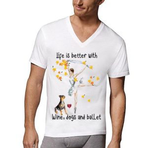 Life Is Better With Wine Dogs And Ballet