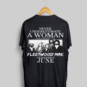Never Underestimate A Woman Ưho Listens To Fleetwood Mac And Was Born In June shirt