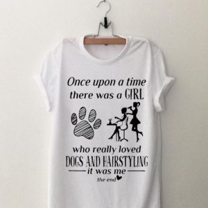 Once Upon A Time There Was A Girl Loved Dogs And Hairstyling shirt