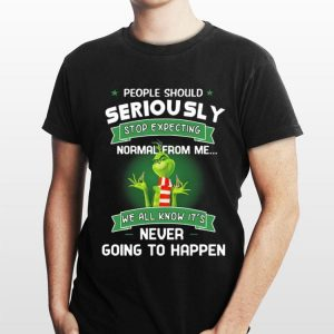 People Should Seriously Stop Expecting Normal From Me We All Know It's Never Going To Happen Grinch shirt