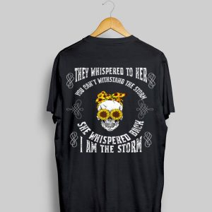 They Whispered To Her You Can't Withstand The Storm Skull She Whispered Back I Am The Storm shirt