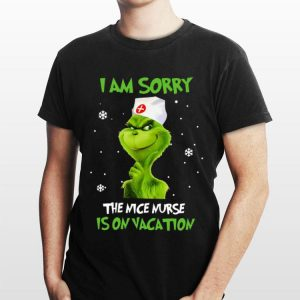 Grinch I am sorry the nice nurse is on vacation shirt