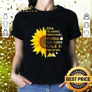 Hot Sunflower Eu Me Tornei Professora Porque Sua Vida vale O Meu shirt 1