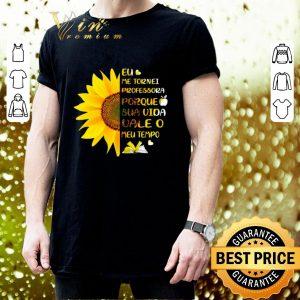 Hot Sunflower Eu Me Tornei Professora Porque Sua Vida vale O Meu shirt 2