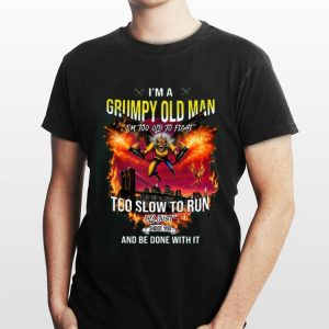 I'm a grumpy old man I'm too old to fight too slow to run I'll just shoot you and be done with it shirt