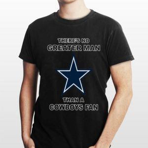 There's No Greater Man Than A Cowboys fan shirt