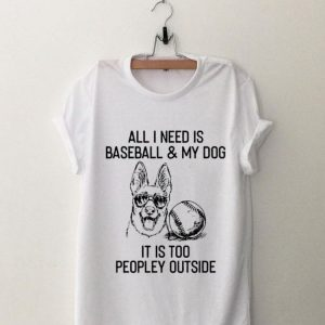 All I need IS Baseball And My Dog It's Too Peopley Outside shirt
