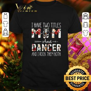 Hot I have two titles mom and dancer and i rock them both floral shirt