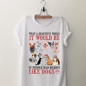 What a beautiful world It would be if people had hearts like Dogs shirt