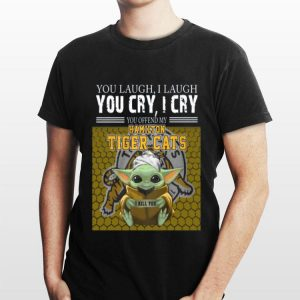 Baby Yoda you laugh I laugh you cry I cry you offend my Hamilton Tigers Cats I kill you shirt
