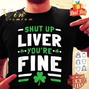 Mens Womens Shut Up Liver You're Fine St Patrick's Day shirt