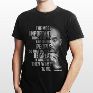 The Most Important Thing Is To Try And Inspire People So That They Can Be Great In Whatever They Want To Do Kobe Bryant Signature shirt