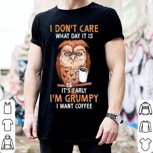Owl I Don't Care What Day It Is It's Early I'm Grumpy I Want Coffee shirt