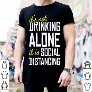 It's Not Drinking Alone It Is Social Distancing Coronavirus shirt