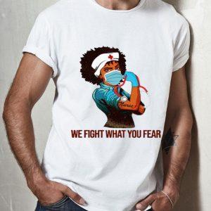 Strong Black Women Nurse We Fight What You Fear shirt