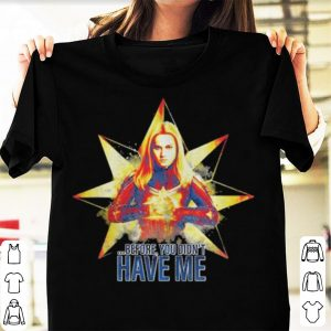 Captain Marvel before you didnt have me Avengers Endgame shirt