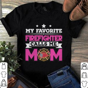 My Favorite Firefighter Calls Me Mom Awesome Gift shirt