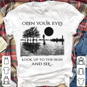 Open Your Eyes Look Up To The Skies And See shirt