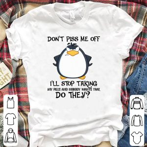 Penguins Don't Piss Me Off I'll Stop Taking My Pills And Nobody Want That Do They shirt