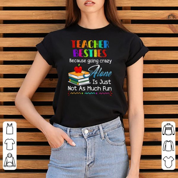 Teacher Besties Because Going Crazy Alone Is Just Not As Much Fun shirt