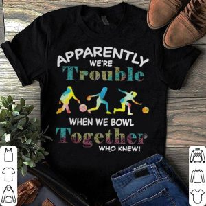 Apparently we're trouble when we bowl together shirt