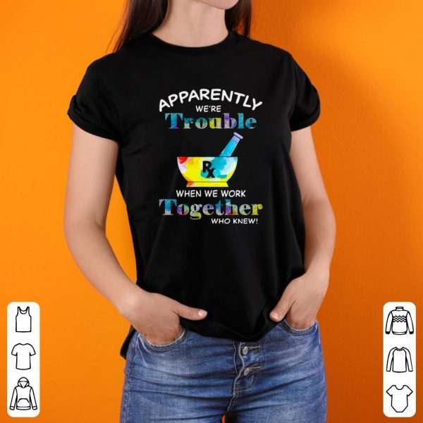 Apparently we're trouble when we work together shirt