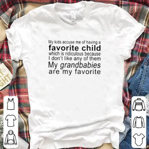 My Kids Accuse Me Of Having A Favorite Child Which Is Ridiculous shirt