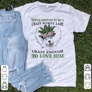 Pitbull Tough enough to be a crazy pitbull lady crazy enough to love him shirt