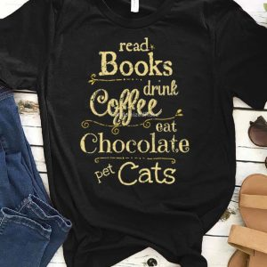 Read Books Drink Coffee Eat Chocolate Pet Cats shirt