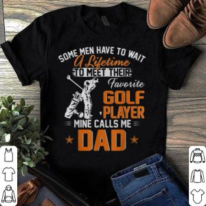 Some Man Have TO Wait A Lifetime To Meet Their My Favorite Golf Player Calls Me Dad shirt