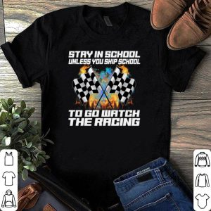 Stay in school unless you skip school to go watch the racing shirt