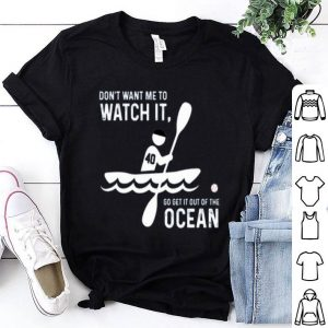 Don't Want Me To Watch Go Get It Out Of The Ocean Shirt