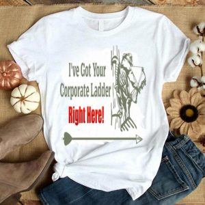 I've Got Your Corporate Ladder Right Here Shirt