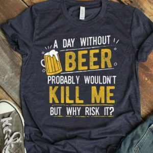 A Day With Out Beer Wont Kill Me Beer Lovers shirt