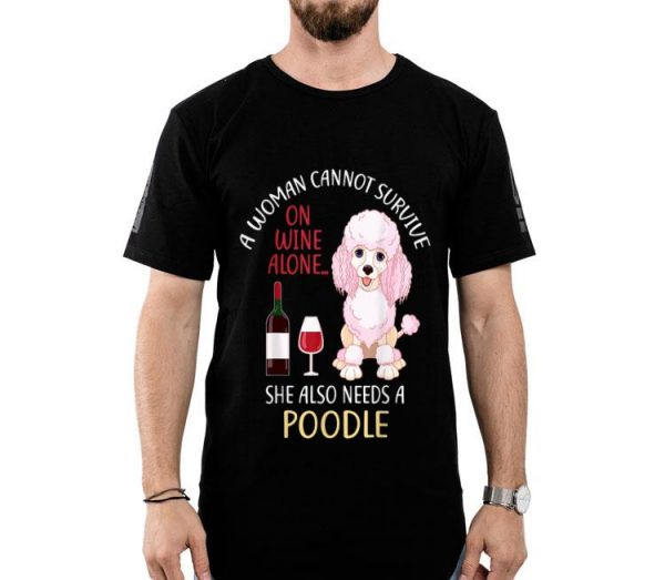 A Woman Cannot Survive On Wine Alone Poodle Dog Lovers shirt
