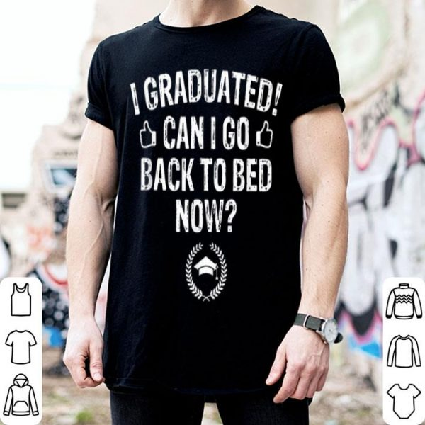 Can I Go Back To Bed Now I Graduated Already Graduation shirt