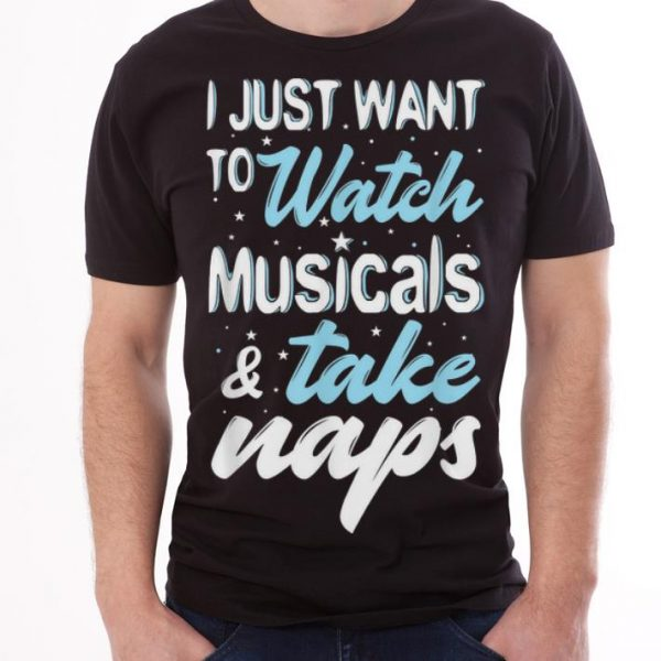I Just Want To Watch Musicals And Take Naps Theater shirt