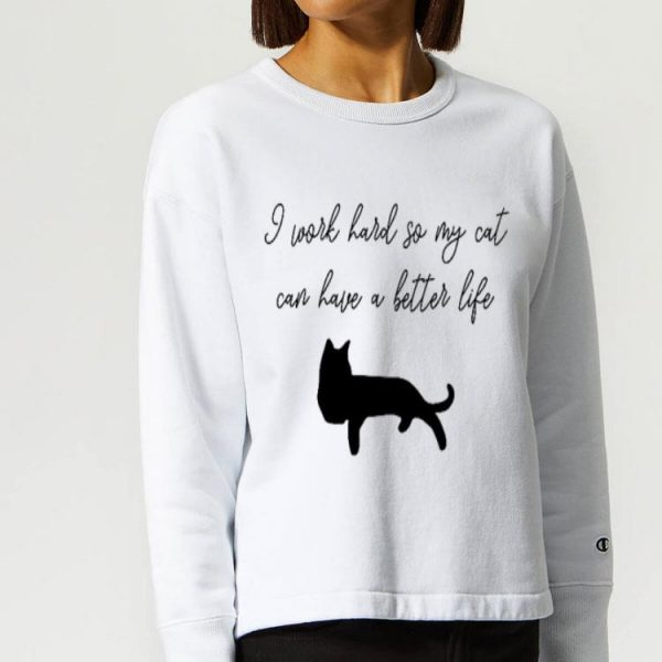 I Work Hard So My Cat Can Have A Better Life Cat Lover shirt