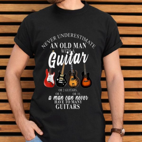 Never Underestimate An Old Man Love Guitar A Man Can Never Have Many Guitars shirt