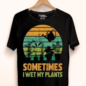Sometimes I Wet My Plants Gardening shirt