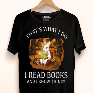 Thats What I Do I Read Books And I Know Things Rabbit Bunny shirt