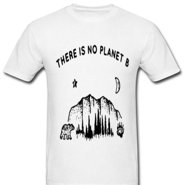 There Is No Planet B Save Our Planet shirt