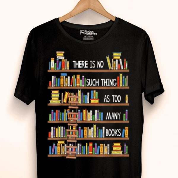 There Is No Such Thing As Too Many Books Lover shirt