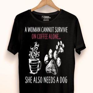 A Woman Cannot Survive On Coffee Alone She Also Need A Dog shirt