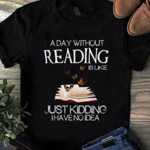 Awesome A Day Without Reading Is Like Just Kidding I Have No Idea shirt