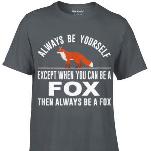 Awesome Always Be Yourself Except When You Can Be A Fox shirt