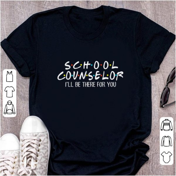 Hot School Counselor I'll be There For You shirt