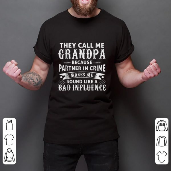 Hot They Call Me Grandpa Because Partner In Crime Make Me Sound Like A Bad Inluence shirt